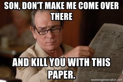son-dont-make-me-come-over-there-and-kill-you-with-this-paper.jpg